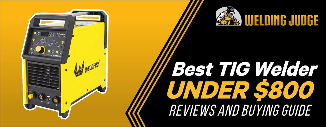 Best TIG Welder Under $800 Reviews and Buyer's Guide