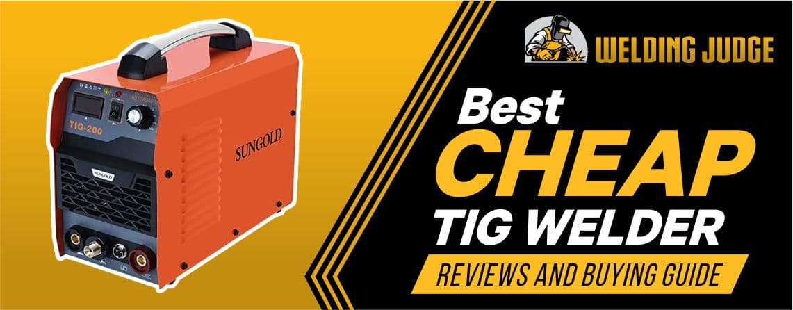 Best Cheap TIG Welder 2021 Reviews and Buyer's Guide